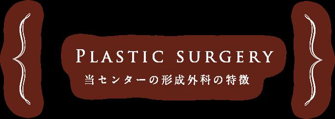 Plastic surgery 当センターの形成外科の特徴